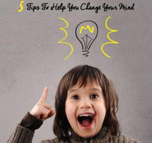 5 Tips To Help You Change Your Mind